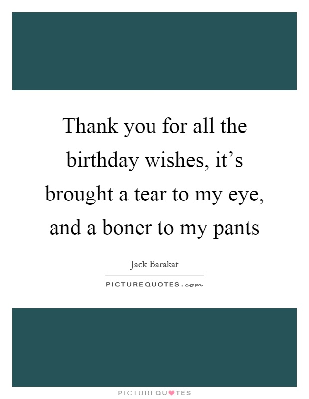 Thank you for all the birthday wishes, it's brought a tear to my eye, and a boner to my pants Picture Quote #1