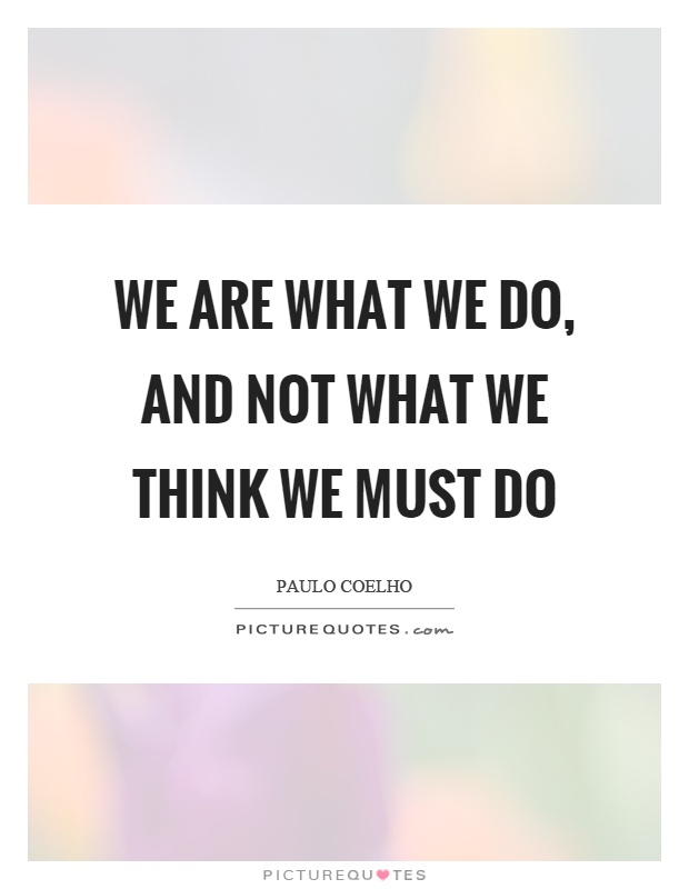 We are what we do, and not what we think we must do Picture Quote #1