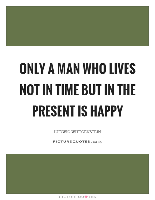 Only a man who lives not in time but in the present is happy Picture Quote #1