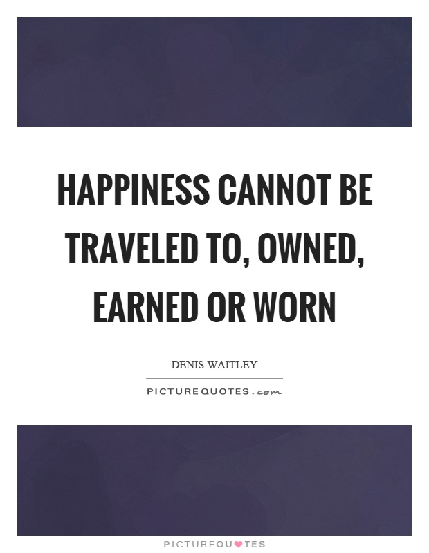Happiness cannot be traveled to, owned, earned or worn Picture Quote #1