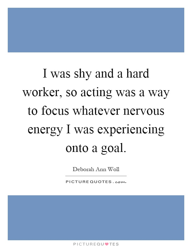 I was shy and a hard worker, so acting was a way to focus whatever nervous energy I was experiencing onto a goal Picture Quote #1