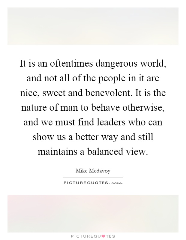 It is an oftentimes dangerous world, and not all of the people in it are nice, sweet and benevolent. It is the nature of man to behave otherwise, and we must find leaders who can show us a better way and still maintains a balanced view Picture Quote #1