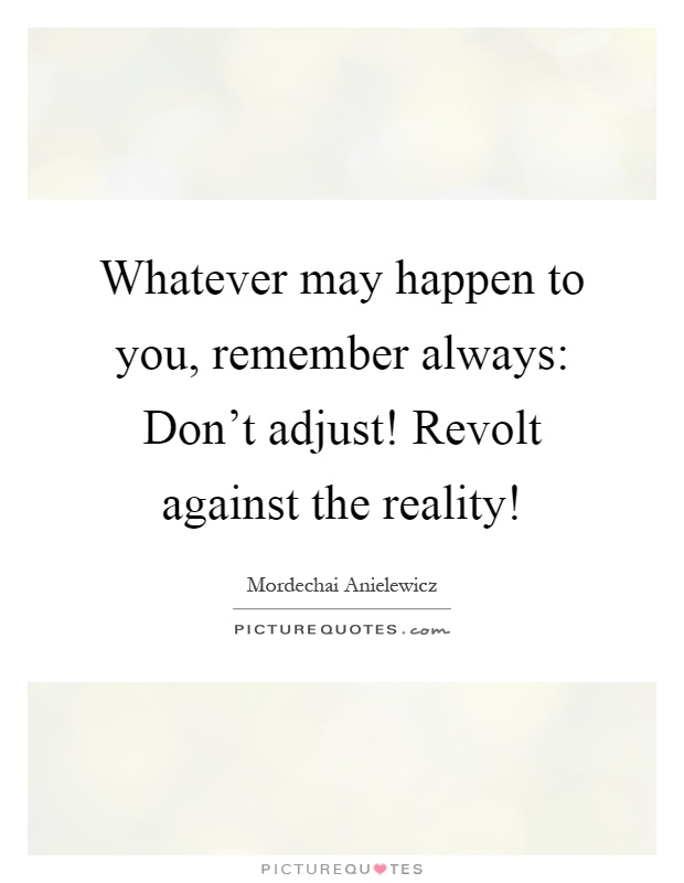 Whatever may happen to you, remember always: Don't adjust! Revolt against the reality! Picture Quote #1
