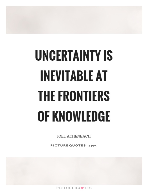 Uncertainty is inevitable at the frontiers of knowledge Picture Quote #1