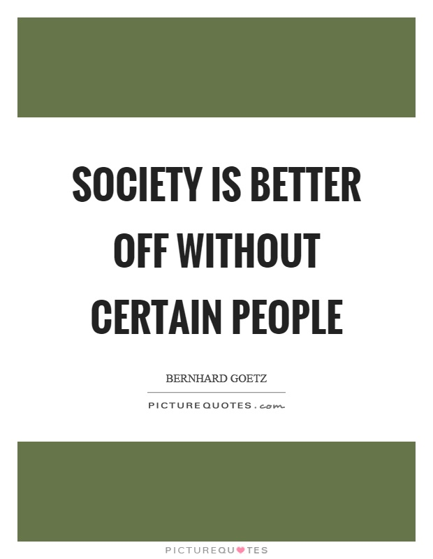 Society is better off without certain people Picture Quote #1