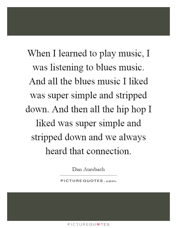 When I learned to play music, I was listening to blues music. And all the blues music I liked was super simple and stripped down. And then all the hip hop I liked was super simple and stripped down and we always heard that connection Picture Quote #1