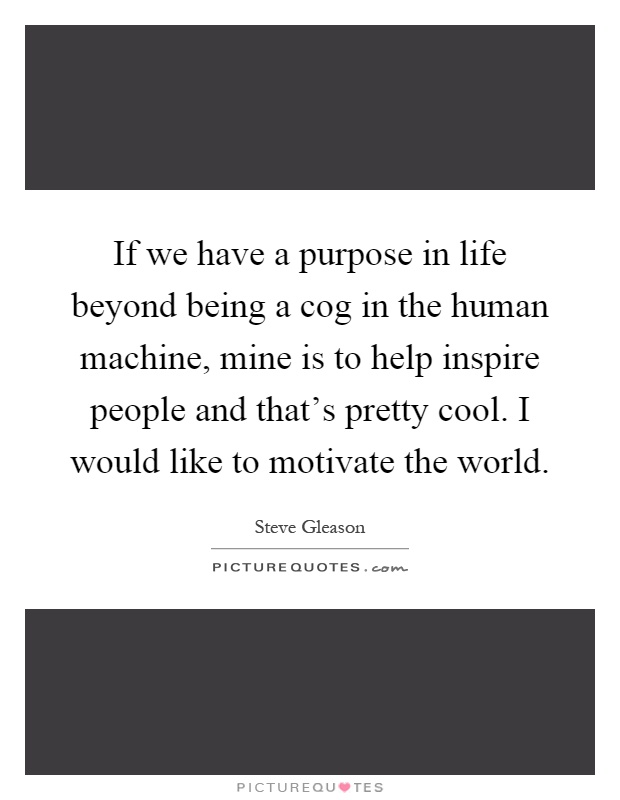 If we have a purpose in life beyond being a cog in the human machine, mine is to help inspire people and that's pretty cool. I would like to motivate the world Picture Quote #1