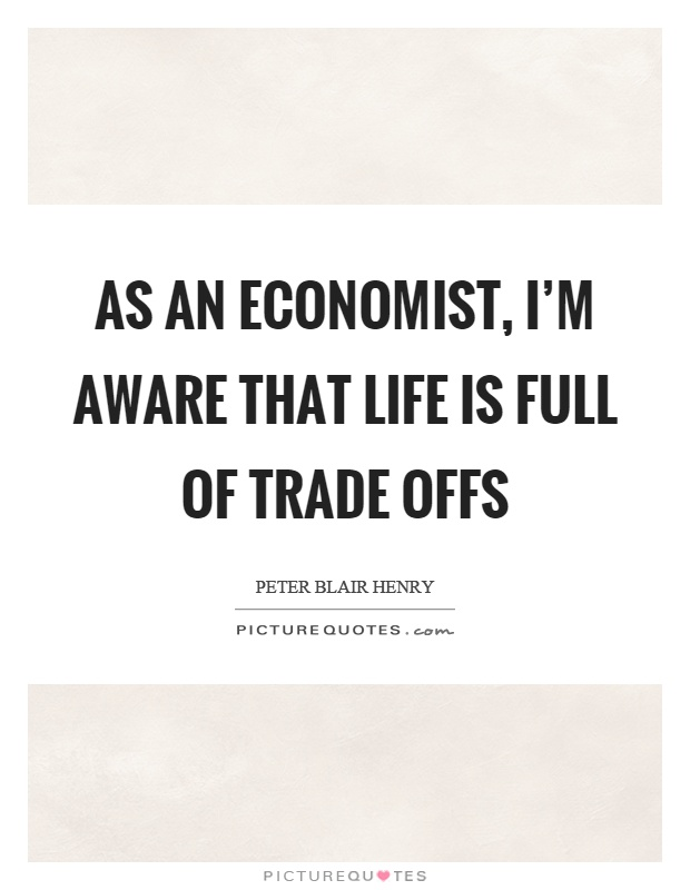 As an economist, I'm aware that life is full of trade offs Picture Quote #1