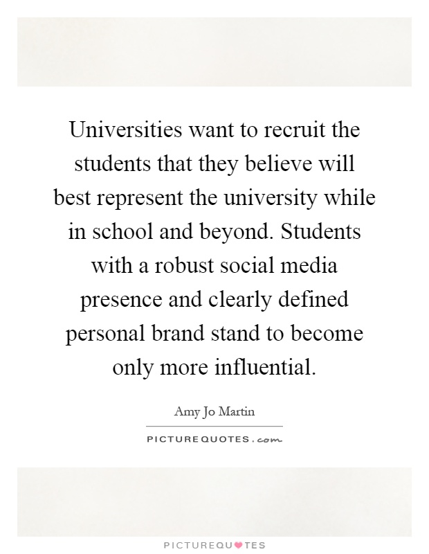 Universities want to recruit the students that they believe will best represent the university while in school and beyond. Students with a robust social media presence and clearly defined personal brand stand to become only more influential Picture Quote #1