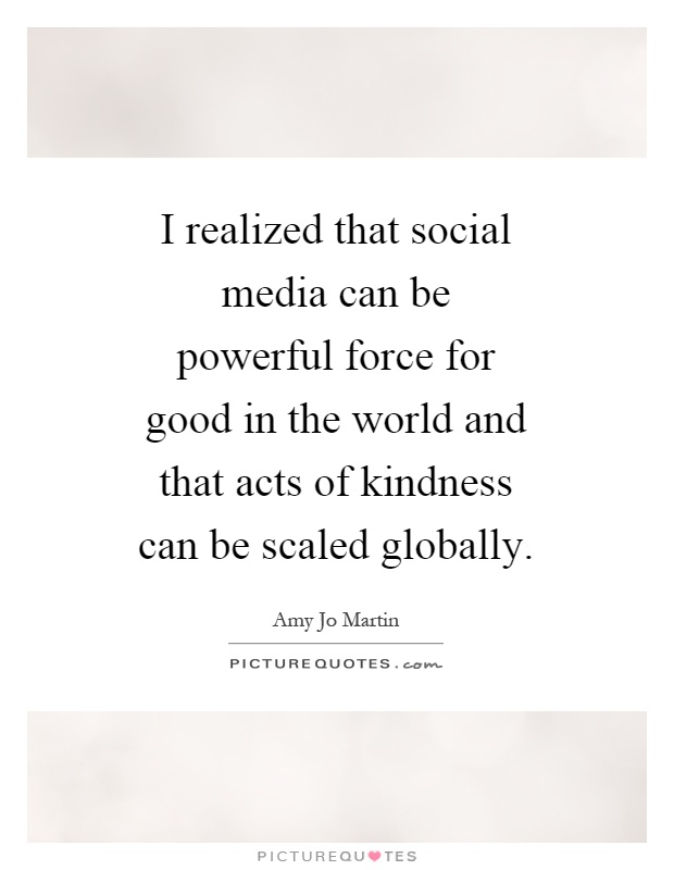 I realized that social media can be powerful force for good in the world and that acts of kindness can be scaled globally Picture Quote #1