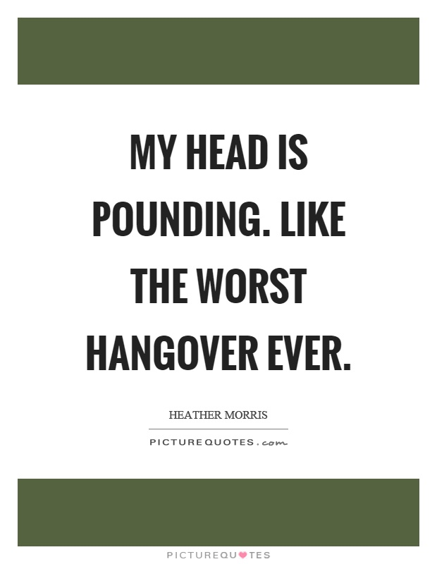 My head is pounding. Like the worst hangover ever Picture Quote #1