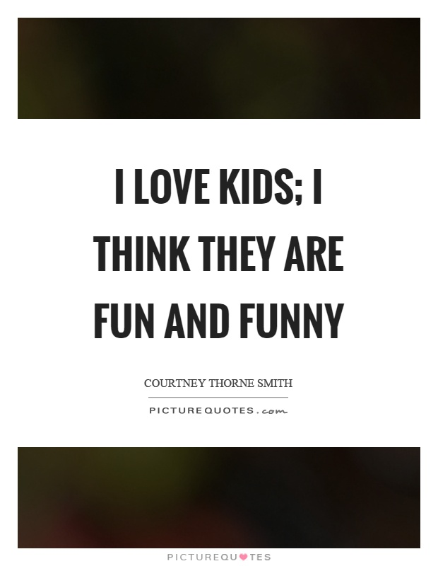 I love kids; I think they are fun and funny Picture Quote #1