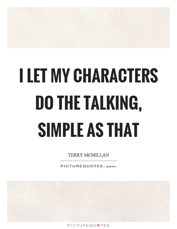 I let my characters do the talking, simple as that Picture Quote #1