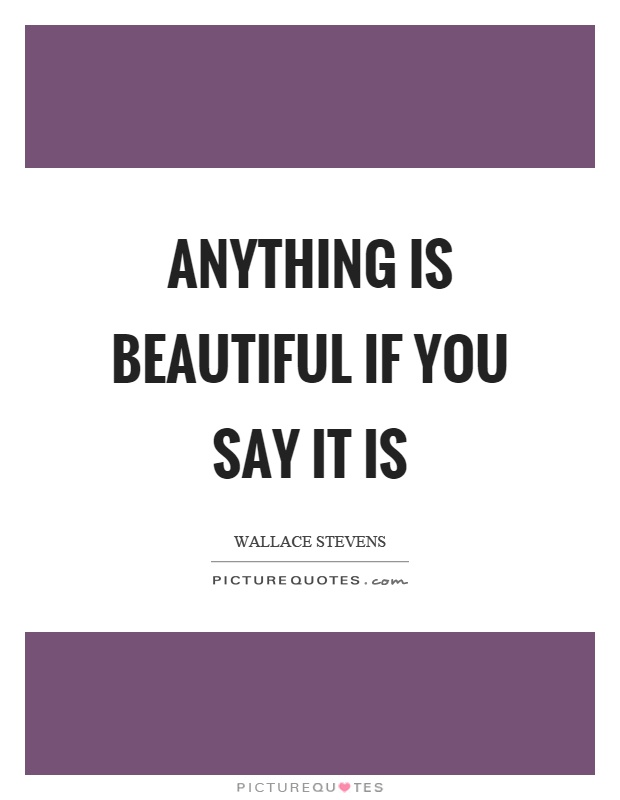 Anything is beautiful if you say it is Picture Quote #1
