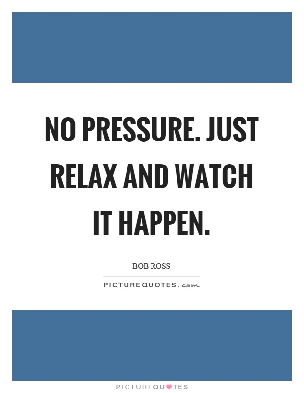 No pressure. Just relax and watch it happen Picture Quote #1