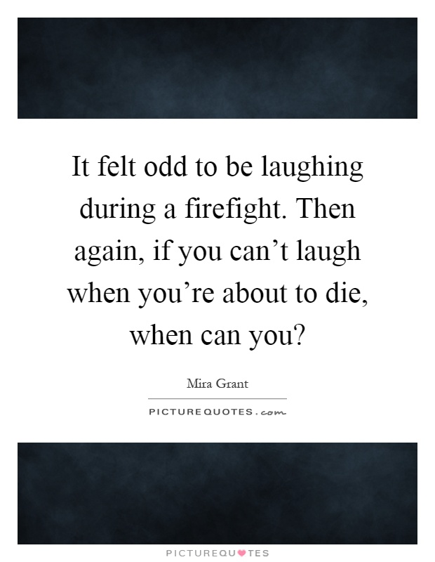 It felt odd to be laughing during a firefight. Then again, if you can't laugh when you're about to die, when can you? Picture Quote #1