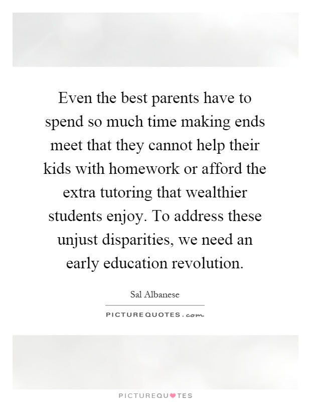 Even the best parents have to spend so much time making ends meet that they cannot help their kids with homework or afford the extra tutoring that wealthier students enjoy. To address these unjust disparities, we need an early education revolution Picture Quote #1