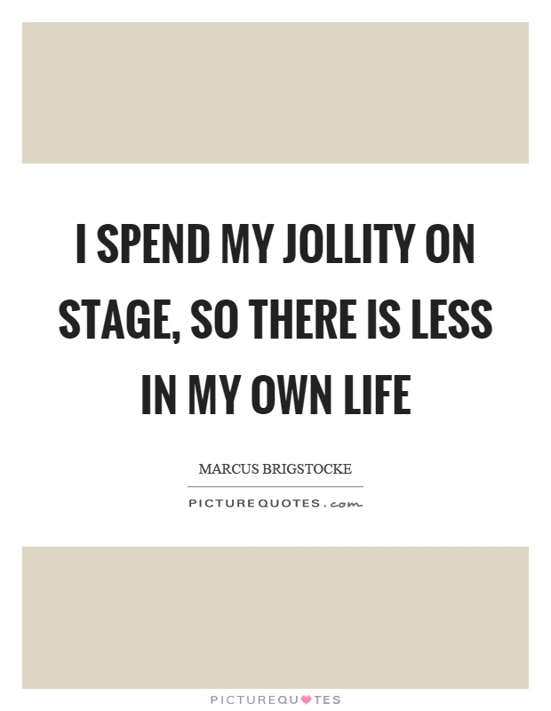 I spend my jollity on stage, so there is less in my own life Picture Quote #1