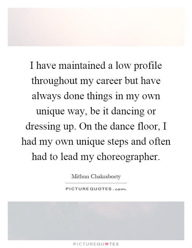 I have maintained a low profile throughout my career but have always done things in my own unique way, be it dancing or dressing up. On the dance floor, I had my own unique steps and often had to lead my choreographer Picture Quote #1