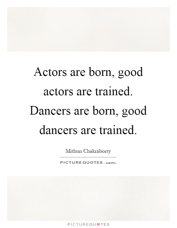 Actors are born, good actors are trained. Dancers are born, good dancers are trained Picture Quote #1