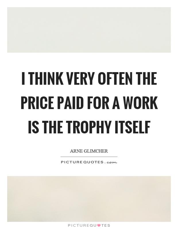 I think very often the price paid for a work is the trophy itself Picture Quote #1