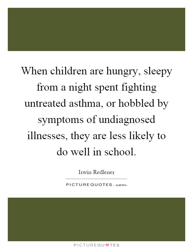 When children are hungry, sleepy from a night spent fighting untreated asthma, or hobbled by symptoms of undiagnosed illnesses, they are less likely to do well in school Picture Quote #1