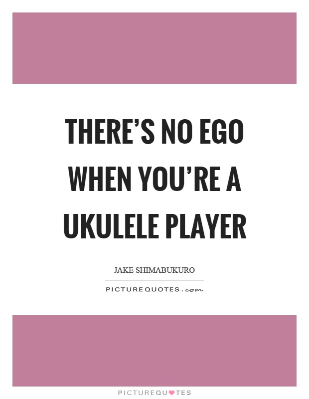 There's no ego when you're a ukulele player Picture Quote #1