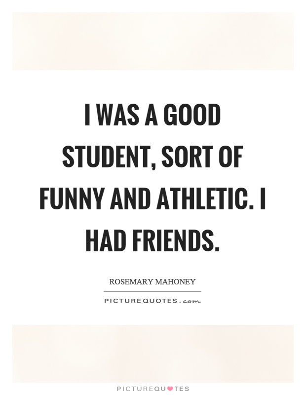I was a good student, sort of funny and athletic. I had friends Picture Quote #1