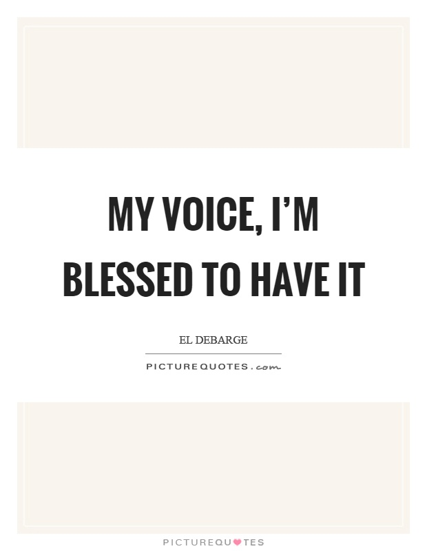 My voice, I'm blessed to have it Picture Quote #1