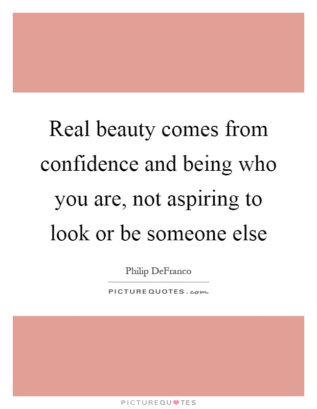 Real beauty comes from confidence and being who you are, not aspiring to look or be someone else Picture Quote #1