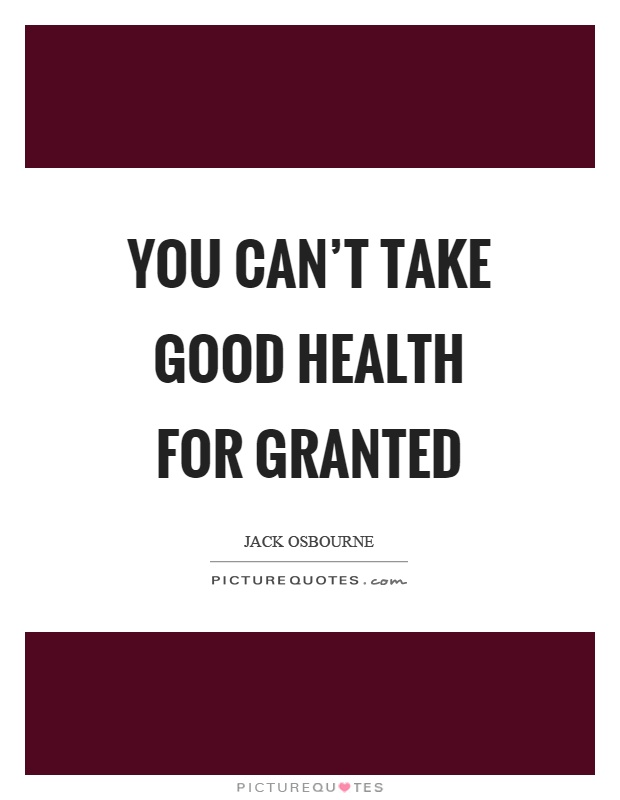 You can't take good health for granted Picture Quote #1