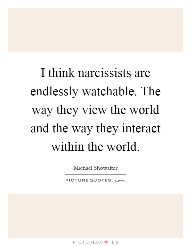I think narcissists are endlessly watchable. The way they view the world and the way they interact within the world Picture Quote #1