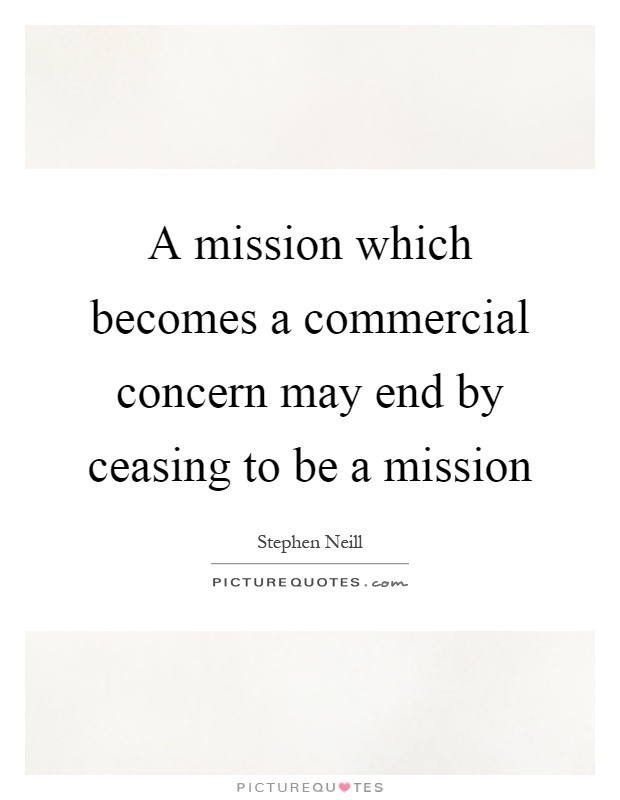 A mission which becomes a commercial concern may end by ceasing to be a mission Picture Quote #1