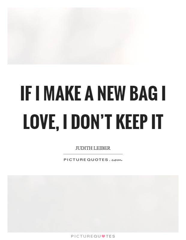 If I make a new bag I love, I don't keep it Picture Quote #1