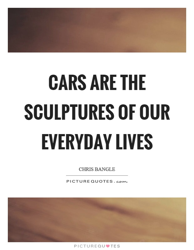 Cars are the sculptures of our everyday lives Picture Quote #1