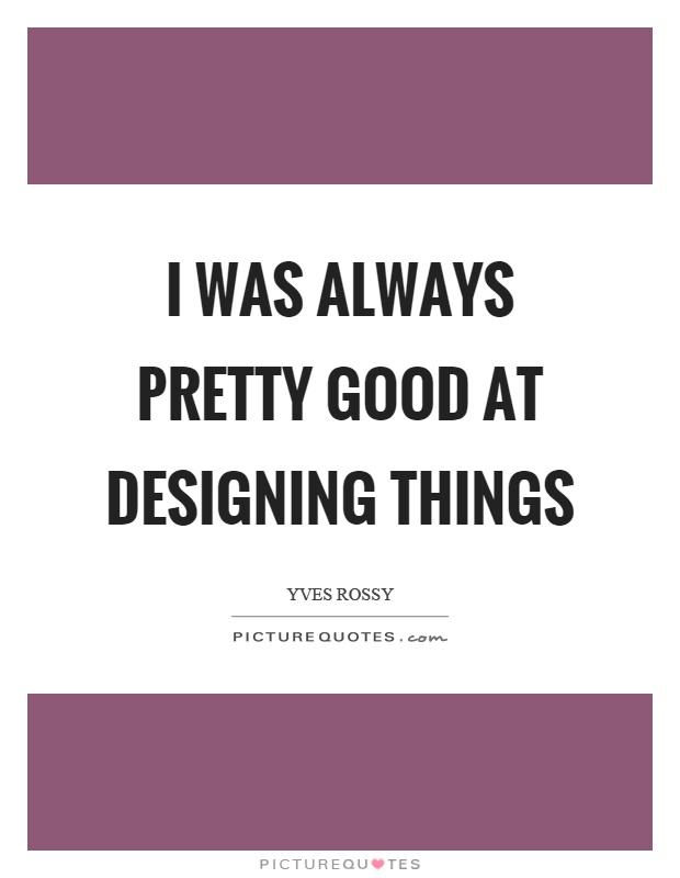 I was always pretty good at designing things Picture Quote #1