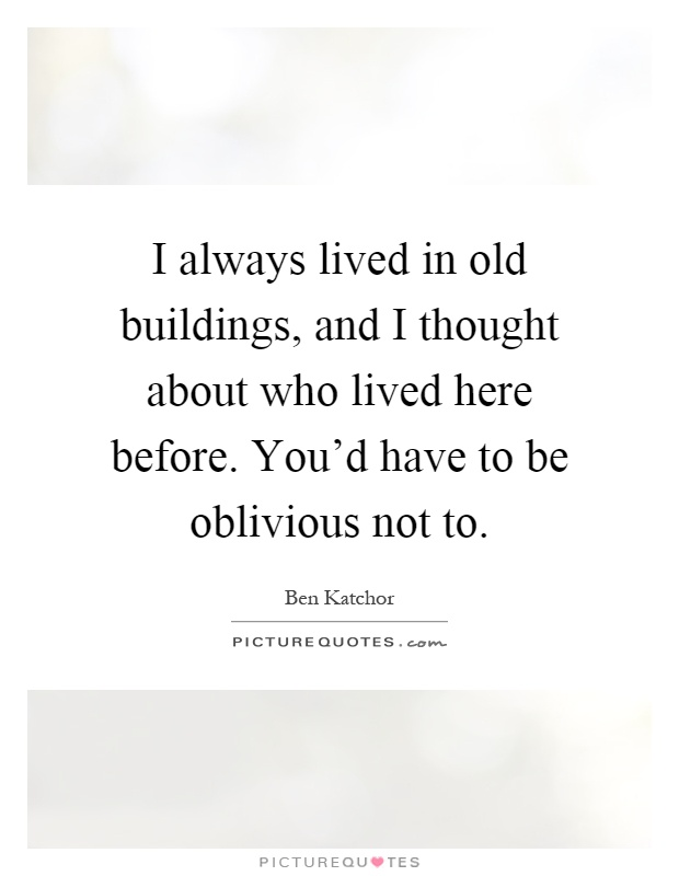 I always lived in old buildings, and I thought about who lived here before. You'd have to be oblivious not to Picture Quote #1