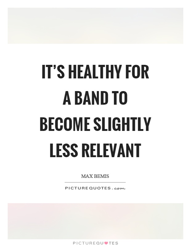 It's healthy for a band to become slightly less relevant Picture Quote #1