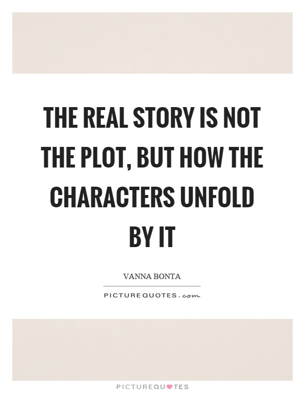 The real story is not the plot, but how the characters unfold by it Picture Quote #1