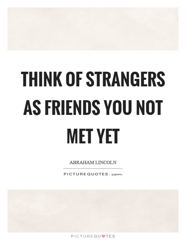 Think of strangers as friends you not met yet Picture Quote #1