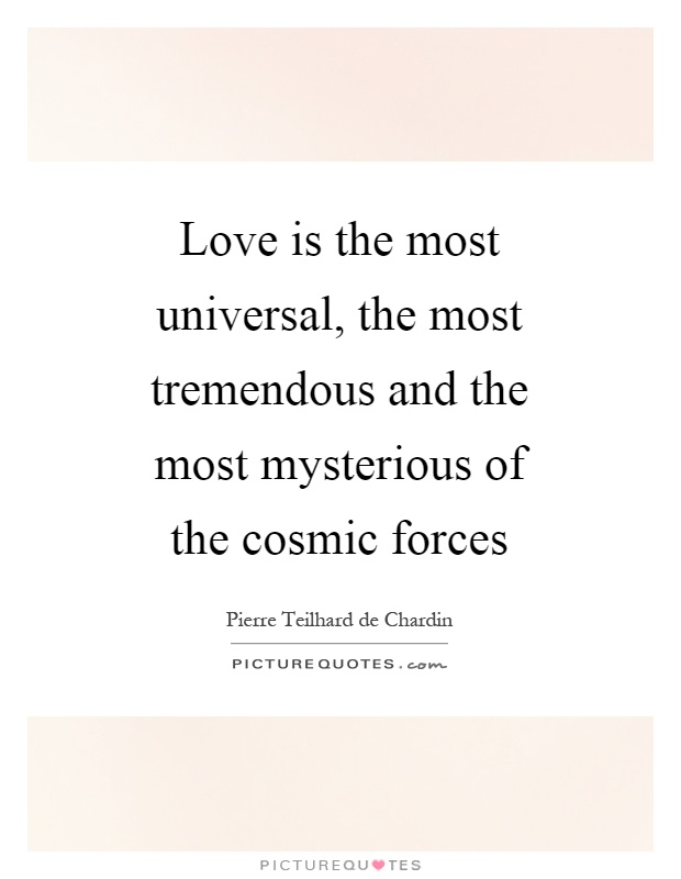 Love is the most universal, the most tremendous and the most mysterious of the cosmic forces Picture Quote #1