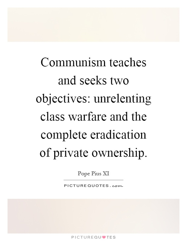 Communism teaches and seeks two objectives: unrelenting class warfare and the complete eradication of private ownership Picture Quote #1