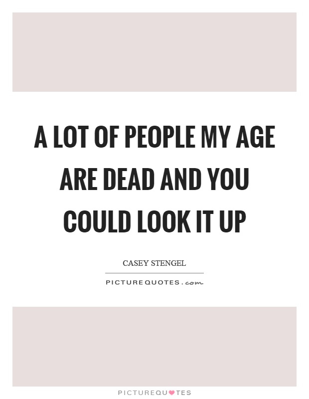 A lot of people my age are dead and you could look it up Picture Quote #1