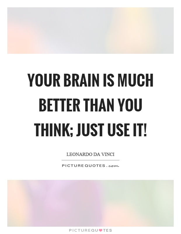 Your brain is much better than you think; just use it! Picture Quote #1