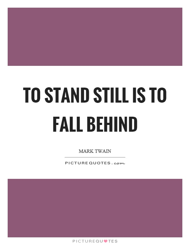 To stand still is to fall behind Picture Quote #1
