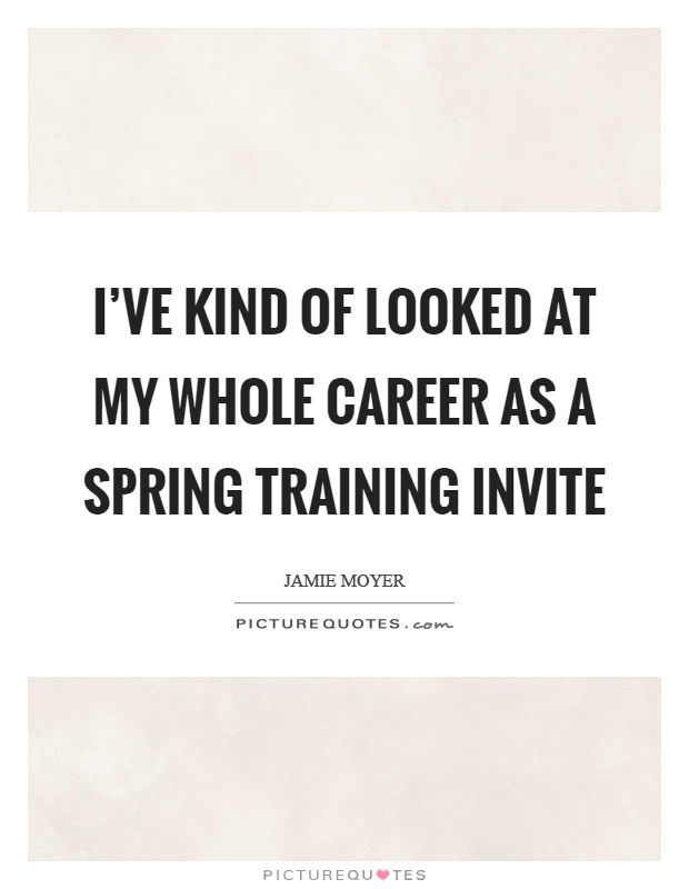I've kind of looked at my whole career as a spring training invite Picture Quote #1