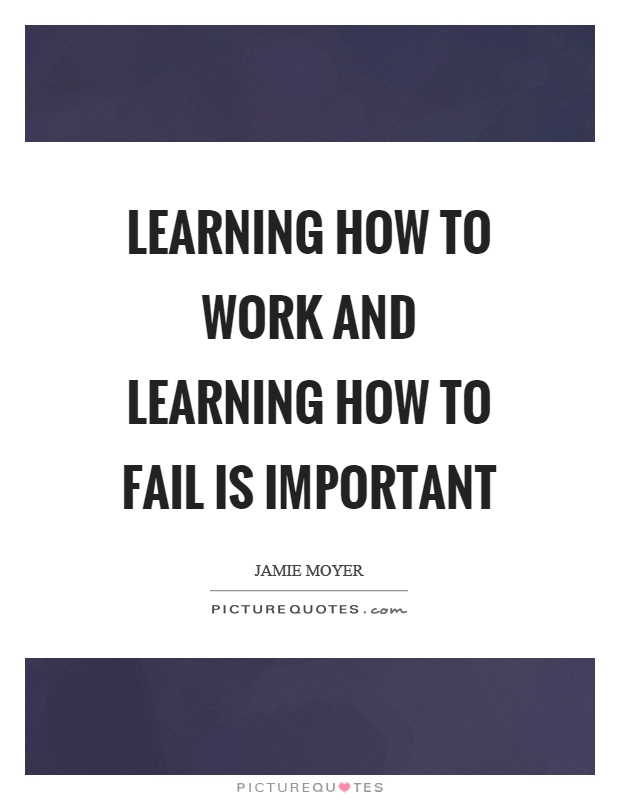 Learning how to work and learning how to fail is important Picture Quote #1
