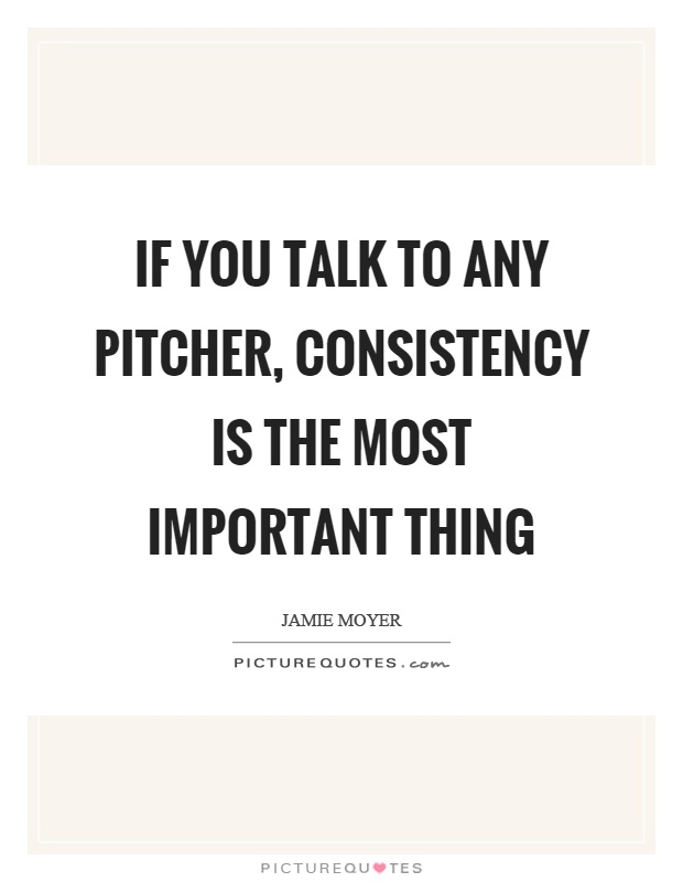 If you talk to any pitcher, consistency is the most important thing Picture Quote #1