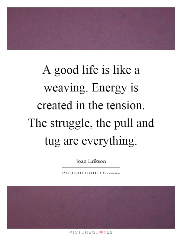 A good life is like a weaving. Energy is created in the tension. The struggle, the pull and tug are everything Picture Quote #1
