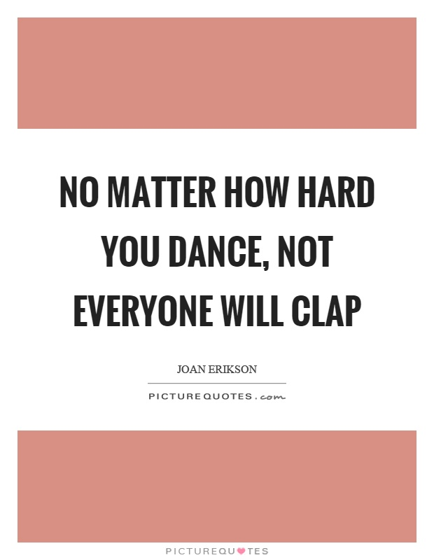 No matter how hard you dance, not everyone will clap Picture Quote #1